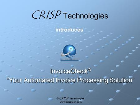 "© CRISP Technologies www.crisptech.com CRISP Technologies introduces InvoiceCheck ® ""Your Automated Invoice Processing Solution"""