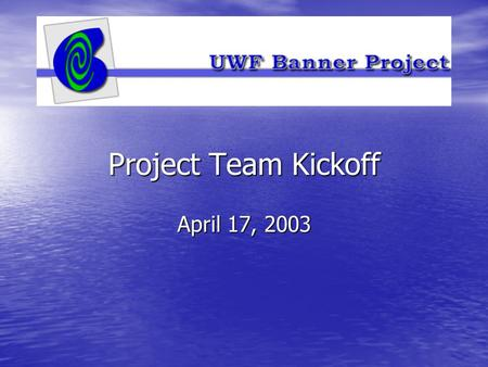 Project Team Kickoff April 17, 2003. Greetings Greetings Project Environment Project Environment Project Timelines Project Timelines Project Organization.