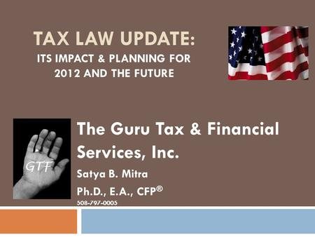 TAX LAW UPDATE: ITS IMPACT & PLANNING FOR 2012 AND THE FUTURE The Guru Tax & Financial Services, Inc. Satya B. Mitra Ph.D., E.A., CFP ® 508-797-0005.