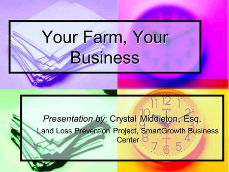 Your Farm, Your Business Crystal Middleton, Esq. Presentation by: Crystal Middleton, Esq. Land Loss Prevention Project, SmartGrowth Business Center.