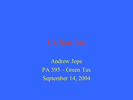 Carbon Tax Andrew Jope PA 395 – Green Tax September 14, 2004.