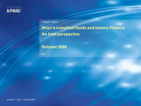 Financial Services TAX Shari'a compliant funds and Islamic Finance An Irish perspective October 2009.