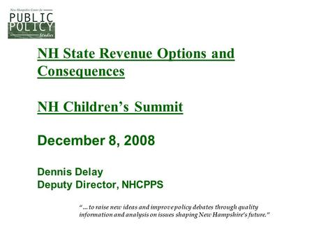 "NH State Revenue Options and Consequences NH Children's Summit December 8, 2008 Dennis Delay Deputy Director, NHCPPS ""…to raise new ideas and improve policy."