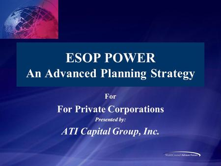 ESOP POWER An Advanced Planning Strategy For For Private Corporations Presented by: ATI Capital Group, Inc.