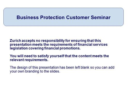 Zurich accepts no responsibility for ensuring that this presentation meets the requirements of financial services legislation covering financial promotions.