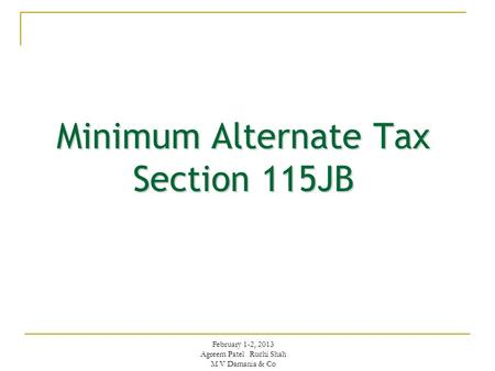 Minimum Alternate Tax Section 115JB February 1-2, 2013 Agreem Patel Ruchi Shah M V Damania & Co.