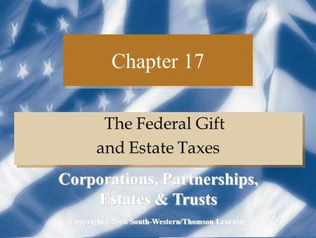 Chapter 17 The Federal Gift and Estate Taxes The Federal Gift and Estate Taxes Copyright ©2006 South-Western/Thomson Learning Corporations, Partnerships,