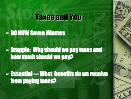 Taxes and You  DO NOW Seven Minutes  Grapple: Why should we pay taxes and how much should we pay?  Essential --- What benefits do we receive from paying.