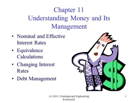(c) 2001 Contemporary Engineering Economics 1 Chapter 11 Understanding Money and Its Management Nominal and Effective Interest Rates Equivalence Calculations.