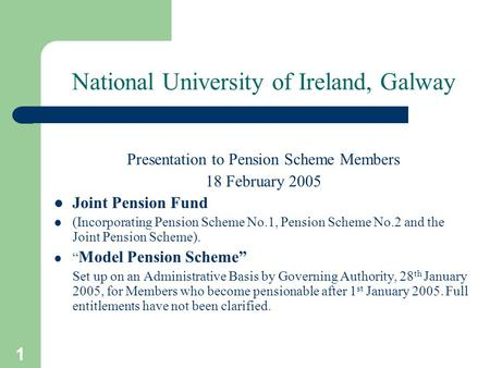 1 National University of Ireland, Galway Presentation to Pension Scheme Members 18 February 2005 Joint Pension Fund (Incorporating Pension Scheme No.1,