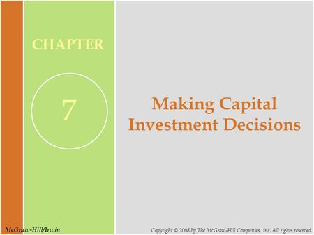 McGraw-Hill/Irwin Copyright © 2008 by The McGraw-Hill Companies, Inc. All rights reserved CHAPTER 7 Making Capital Investment Decisions.