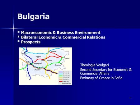 1 Βulgaria * Macroeconomic & Business Environment * Bilateral Economic & Commercial Relations * Prospects Theologia Voulgari Second Secretary for Economic.