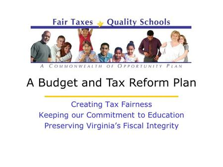 A Budget and Tax Reform Plan Creating Tax Fairness Keeping our Commitment to Education Preserving Virginia's Fiscal Integrity.