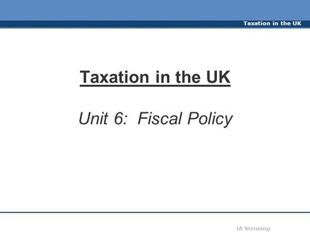 Taxation in the UK JA Stenning Taxation in the UK Unit 6: Fiscal Policy.