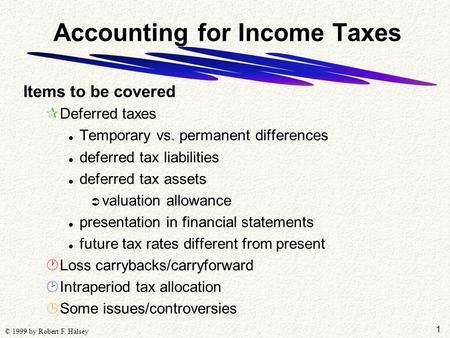 1 © 1999 by Robert F. Halsey Accounting for Income Taxes Items to be covered ¶Deferred taxes l Temporary vs. permanent differences l deferred tax liabilities.