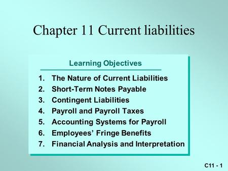C11 - 1 Learning Objectives 1.The Nature of Current Liabilities 2.Short-Term Notes Payable 3.Contingent Liabilities 4.Payroll and Payroll Taxes 5.Accounting.