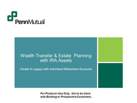 Wealth Transfer & Estate Planning with IRA Assets Create A Legacy with Individual Retirement Accounts For Producer Use Only. Not to be Used with Existing.