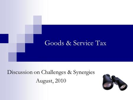 Goods & Service Tax Discussion on Challenges & Synergies August, 2010.