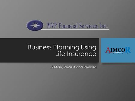 Business Planning Using Life Insurance Retain, Recruit and RewardRetain, Recruit and Reward.