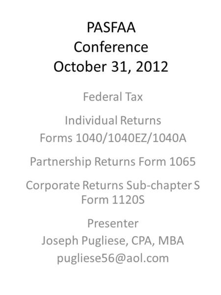 PASFAA Conference October 31, 2012 Federal Tax Individual Returns Forms 1040/1040EZ/1040A Partnership Returns Form 1065 Corporate Returns Sub-chapter S.