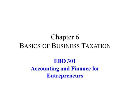 Chapter 6 B ASICS OF B USINESS T AXATION EBD 301 Accounting and Finance for Entrepreneurs.
