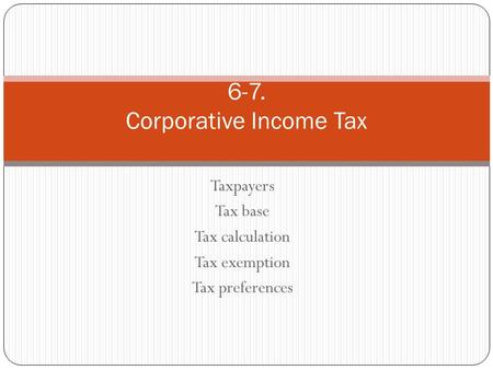 Taxpayers Tax base Tax calculation Tax exemption Tax preferences 6-7. Corporative Income Tax.