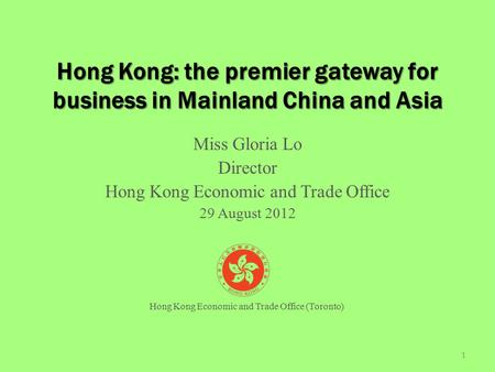 Hong Kong: the premier gateway for business in Mainland China and Asia Miss Gloria Lo Director Hong Kong Economic and Trade Office 29 August 2012 1 Hong.