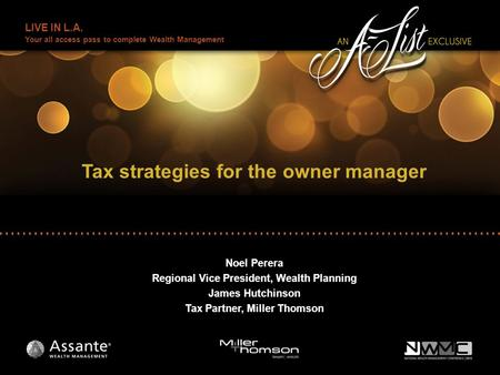 LIVE IN L.A. Your all access pass to complete Wealth Management Tax strategies for the owner manager Noel Perera Regional Vice President, Wealth Planning.