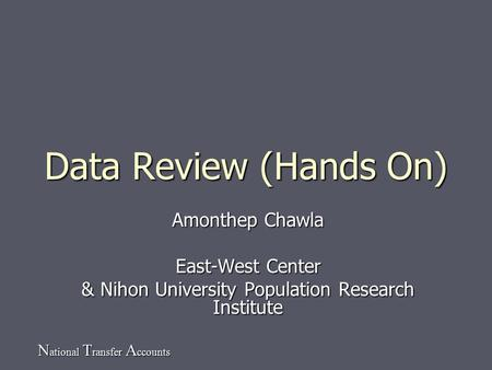N ational T ransfer A ccounts Data Review (Hands On) Amonthep Chawla East-West Center & Nihon University Population Research Institute.