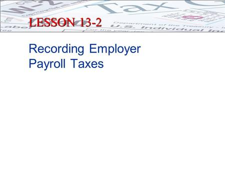 LESSON 13-2 Recording Employer Payroll Taxes. PAYMENT OF TAXES TO GOVERNMENT Two Types of Taxes paid 1.Salary Taxes and Deductions Taxes & deductions.