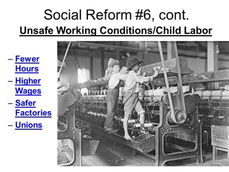 Social Reform #6, cont. Unsafe Working Conditions/Child Labor –Fewer Hours –Higher Wages –Safer Factories –Unions.