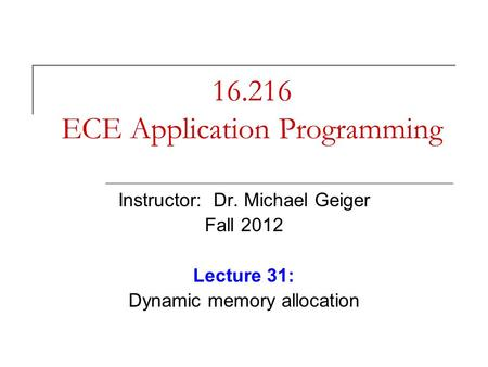 16.216 ECE Application Programming Instructor: Dr. Michael Geiger Fall 2012 Lecture 31: Dynamic memory allocation.