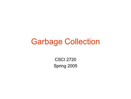 Garbage Collection CSCI 2720 Spring 2005. Static vs. Dynamic Allocation Early versions of Fortran –All memory was static C –Mix of static and dynamic.