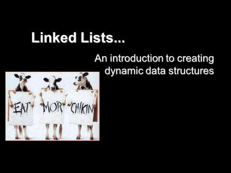 <strong>Linked</strong> <strong>Lists</strong>... An introduction to creating dynamic data structures.