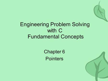 Engineering Problem Solving with C Fundamental Concepts Chapter 6 Pointers.