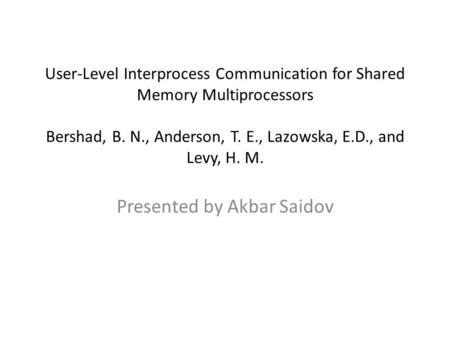 User-Level Interprocess Communication for Shared Memory Multiprocessors Bershad, B. N., Anderson, T. E., Lazowska, E.D., and Levy, H. M. Presented by Akbar.