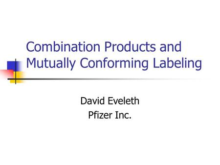 Combination Products and Mutually Conforming Labeling David Eveleth Pfizer Inc.