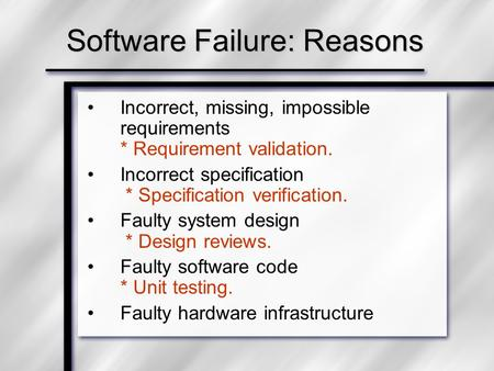 Software Failure: Reasons Incorrect, missing, impossible requirements * Requirement validation. Incorrect specification * Specification verification. Faulty.