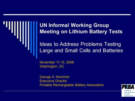 UN Informal Working Group Meeting on Lithium Battery Tests Ideas to Address Problems Testing Large and Small Cells and Batteries George A. Kerchner Executive.