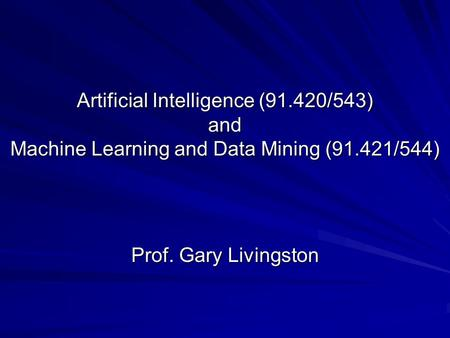 Artificial Intelligence (91.420/543) and Machine Learning and Data Mining (91.421/544) Prof. Gary Livingston.