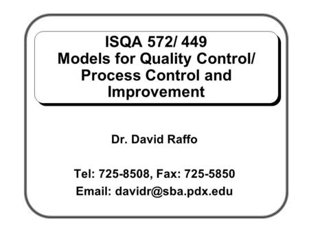 ISQA 572/ 449 Models for Quality Control/ Process Control and Improvement Dr. David Raffo Tel: 725-8508, Fax: 725-5850 Email: davidr@sba.pdx.edu.