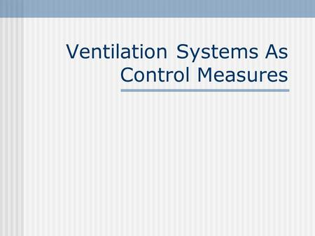 Ventilation Systems As Control Measures. Introduction A good and effective ventilation system is necessary in a workplace which have processes that emit.