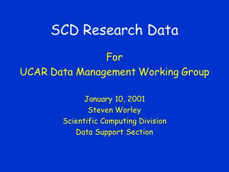 SCD Research Data For UCAR Data Management Working Group January 10, 2001 Steven Worley Scientific Computing Division Data Support Section.