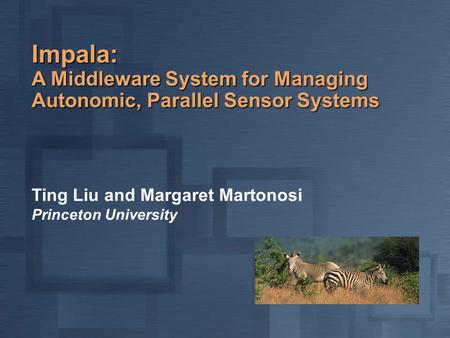Impala: A Middleware System for Managing Autonomic, Parallel Sensor Systems Ting Liu and Margaret Martonosi Princeton University.