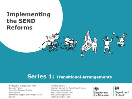 Series 1: Transitional Arrangements Implementing the SEND Reforms Produced in collaboration with: Contact a Family Council for Disabled Children Early.