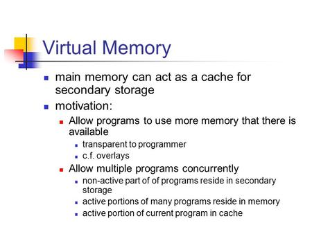 Virtual Memory main memory can act as a cache for secondary storage motivation: Allow programs to use more memory that there is available transparent to.