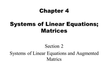 Chapter 4 Systems of Linear Equations; Matrices Section 2 Systems of Linear Equations and Augmented Matrics.