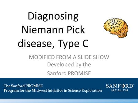 Diagnosing Niemann Pick disease, Type C MODIFIED FROM A SLIDE SHOW Developed by the Sanford PROMISE The Sanford PROMISE Program for the Midwest Initiative.