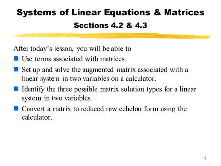 1 Systems of Linear Equations & Matrices Sections 4.2 & 4.3 After today's lesson, you will be able to Use terms associated with matrices. Set up and solve.