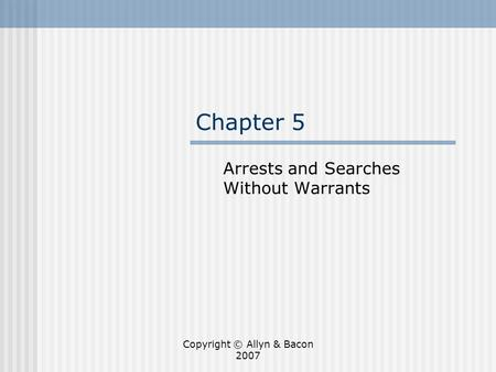 Copyright © Allyn & Bacon 2007 Chapter 5 Arrests and Searches Without Warrants.